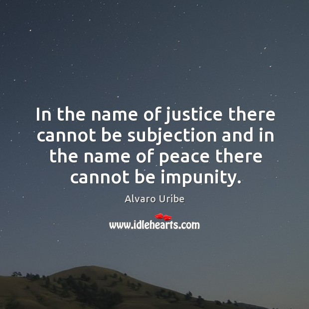 Image, In the name of justice there cannot be subjection and in the name of peace there cannot be impunity.