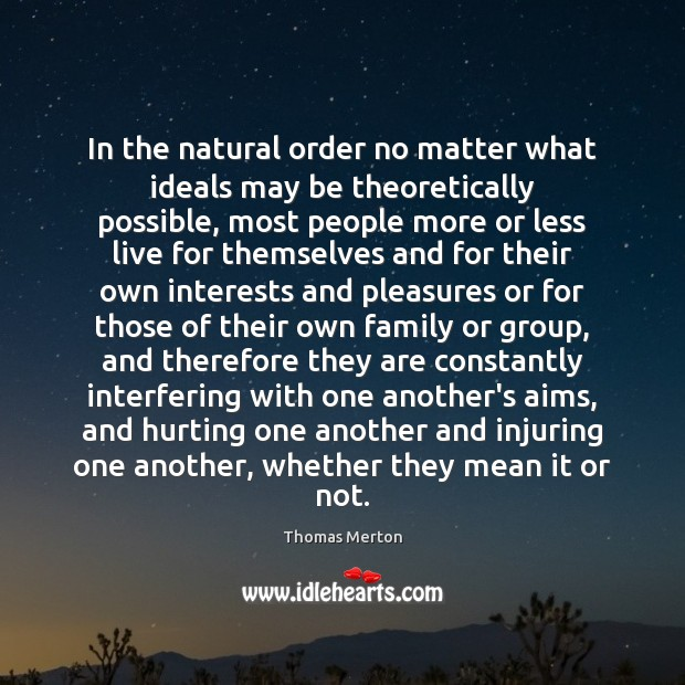 In the natural order no matter what ideals may be theoretically possible, Thomas Merton Picture Quote