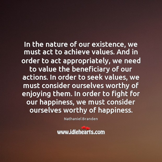 In the nature of our existence, we must act to achieve values. Nathaniel Branden Picture Quote