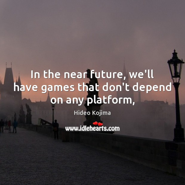 In the near future, we'll have games that don't depend on any platform, Hideo Kojima Picture Quote