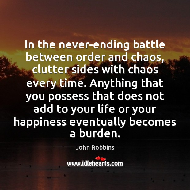 In the never-ending battle between order and chaos, clutter sides with chaos John Robbins Picture Quote
