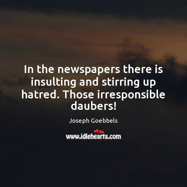 In the newspapers there is insulting and stirring up hatred. Those irresponsible daubers! Joseph Goebbels Picture Quote