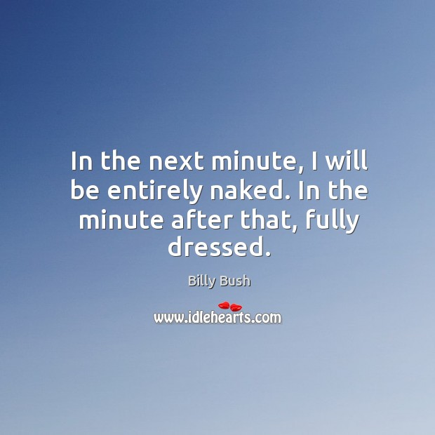 In the next minute, I will be entirely naked. In the minute after that, fully dressed. Image