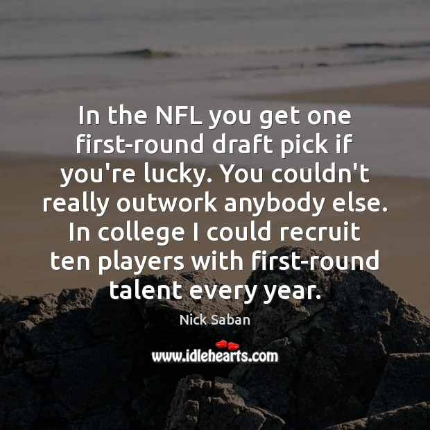 Nick Saban Picture Quote image saying: In the NFL you get one first-round draft pick if you're lucky.