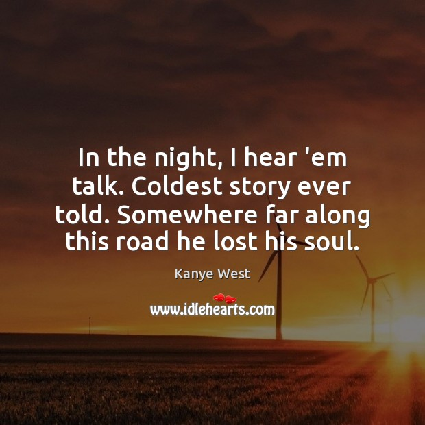 In the night, I hear 'em talk. Coldest story ever told. Somewhere Image