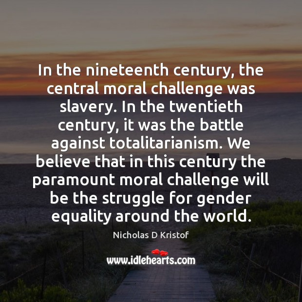 In the nineteenth century, the central moral challenge was slavery. In the Nicholas D Kristof Picture Quote