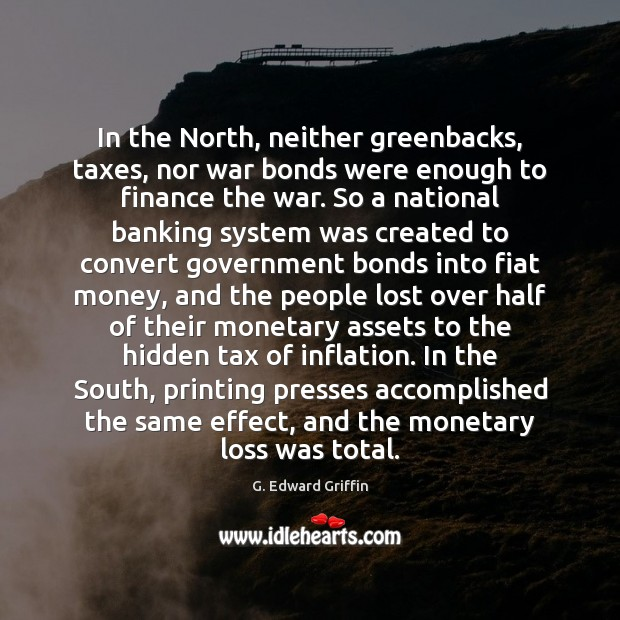 In the North, neither greenbacks, taxes, nor war bonds were enough to G. Edward Griffin Picture Quote