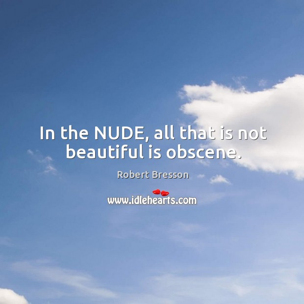 In the nude, all that is not beautiful is obscene. Robert Bresson Picture Quote