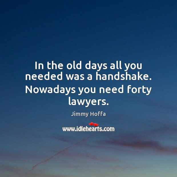 Image, In the old days all you needed was a handshake. Nowadays you need forty lawyers.