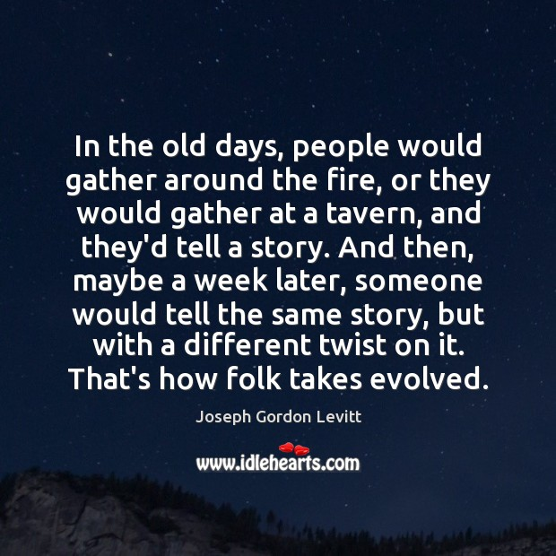 In the old days, people would gather around the fire, or they Image