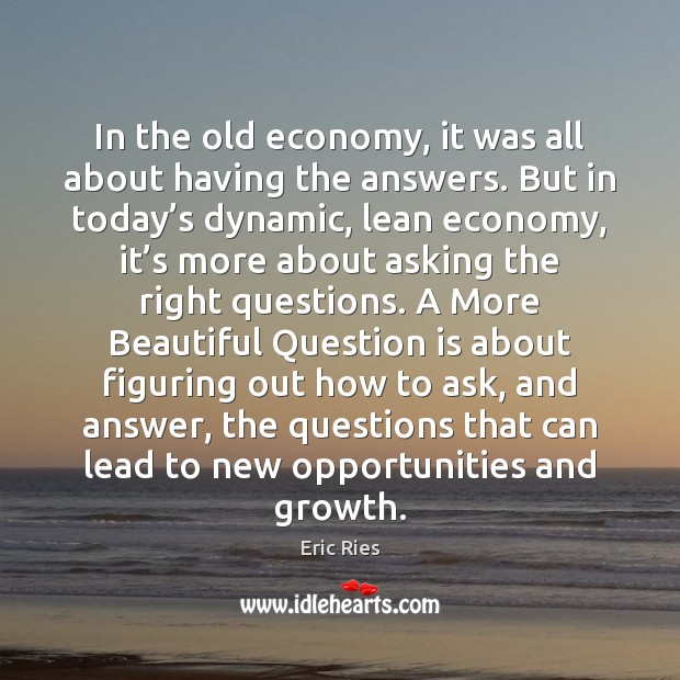 In the old economy, it was all about having the answers. But Eric Ries Picture Quote