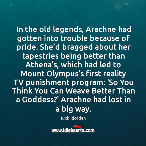 In the old legends, Arachne had gotten into trouble because of pride. Rick Riordan Picture Quote