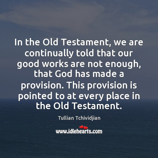 In the Old Testament, we are continually told that our good works Tullian Tchividjian Picture Quote