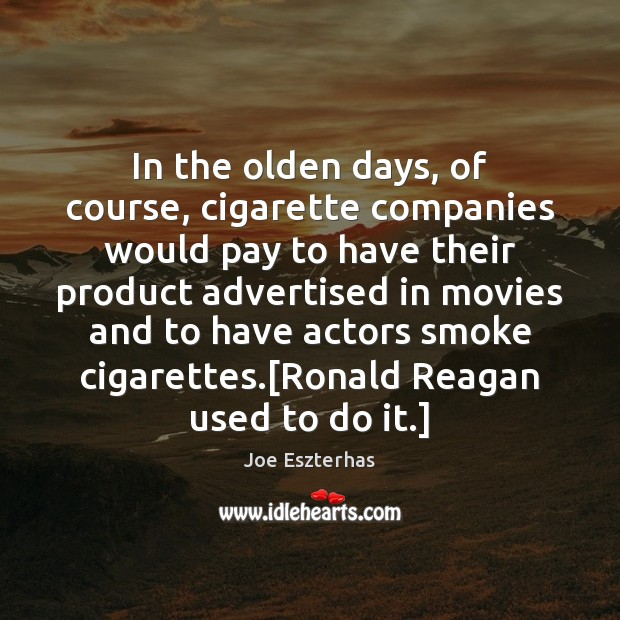 In the olden days, of course, cigarette companies would pay to have Image