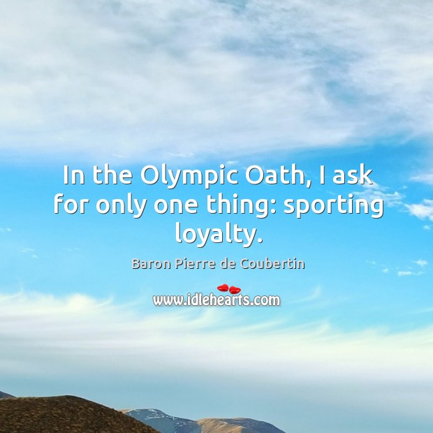 In the olympic oath, I ask for only one thing: sporting loyalty. Baron Pierre de Coubertin Picture Quote