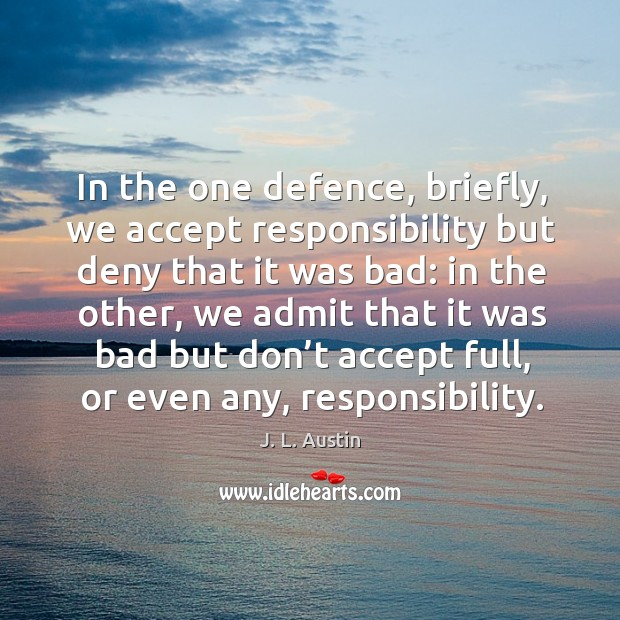 In the one defence, briefly, we accept responsibility but deny that it was bad: J. L. Austin Picture Quote