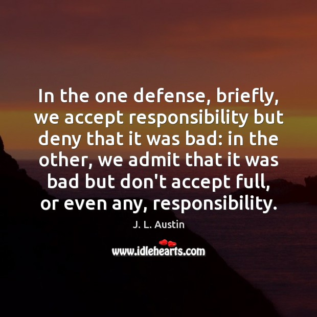 In the one defense, briefly, we accept responsibility but deny that it J. L. Austin Picture Quote