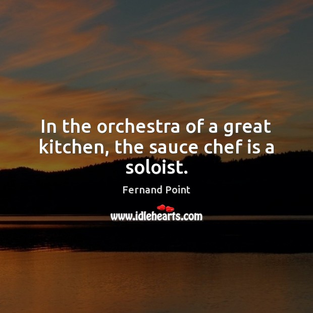 In the orchestra of a great kitchen, the sauce chef is a soloist. Fernand Point Picture Quote