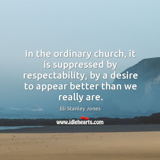In the ordinary church, it is suppressed by respectability, by a desire to appear better than we really are. Eli Stanley Jones Picture Quote