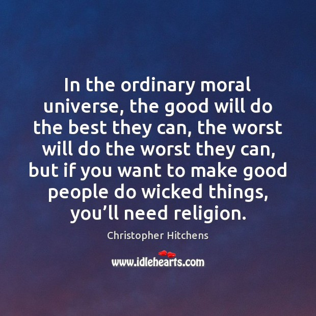 In the ordinary moral universe, the good will do the best they Christopher Hitchens Picture Quote