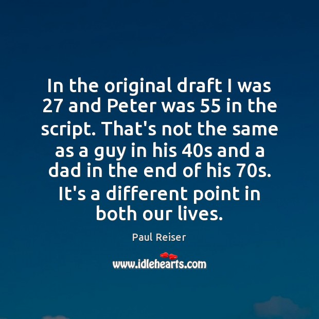In the original draft I was 27 and Peter was 55 in the script. Image