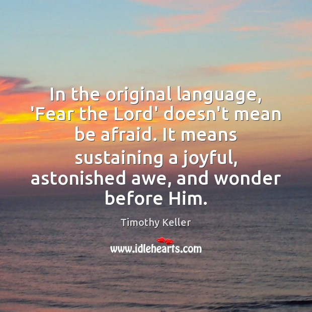 In the original language, 'Fear the Lord' doesn't mean be afraid. It Timothy Keller Picture Quote