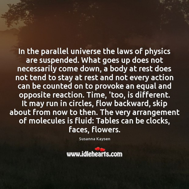 In the parallel universe the laws of physics are suspended. What goes Susanna Kaysen Picture Quote
