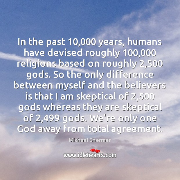 In the past 10,000 years, humans have devised roughly 100,000 religions based on roughly 2,500 Michael Shermer Picture Quote