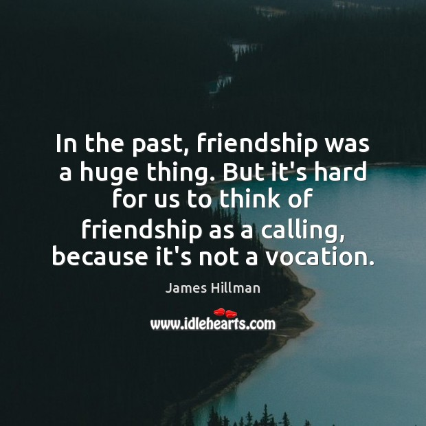 In the past, friendship was a huge thing. But it's hard for James Hillman Picture Quote