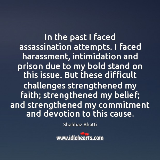 In the past I faced assassination attempts. I faced harassment, intimidation and Shahbaz Bhatti Picture Quote
