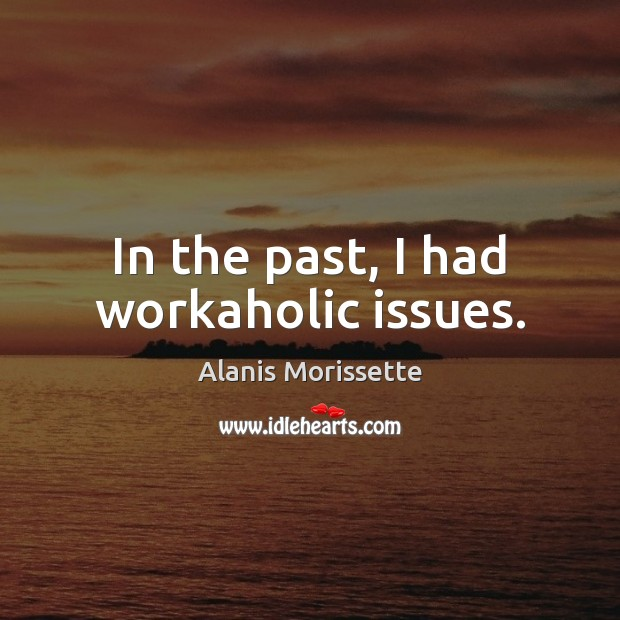 In the past, I had workaholic issues. Image
