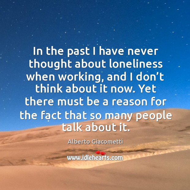 In the past I have never thought about loneliness when working, and I don't think about it now. Image