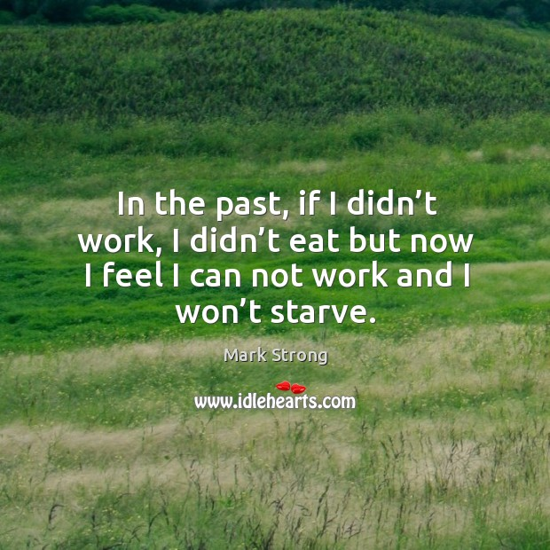 In the past, if I didn't work, I didn't eat but now I feel I can not work and I won't starve. Image