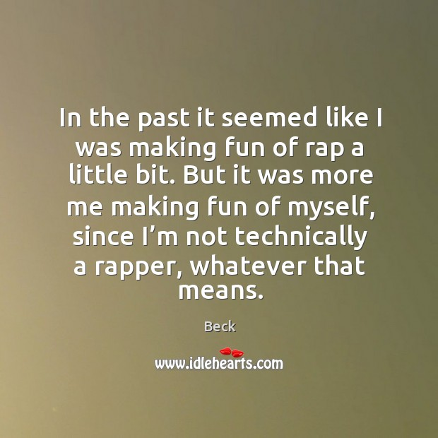 In the past it seemed like I was making fun of rap a little bit. But it was more me making Image