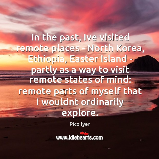 In the past, Ive visited remote places – North Korea, Ethiopia, Easter Pico Iyer Picture Quote