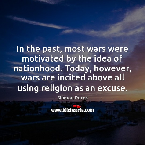 In the past, most wars were motivated by the idea of nationhood. Shimon Peres Picture Quote