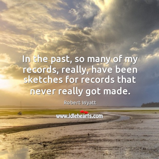 In the past, so many of my records, really, have been sketches for records that never really got made. Robert Wyatt Picture Quote