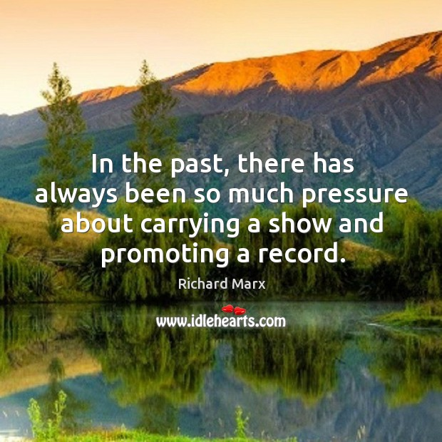 In the past, there has always been so much pressure about carrying a show and promoting a record. Richard Marx Picture Quote