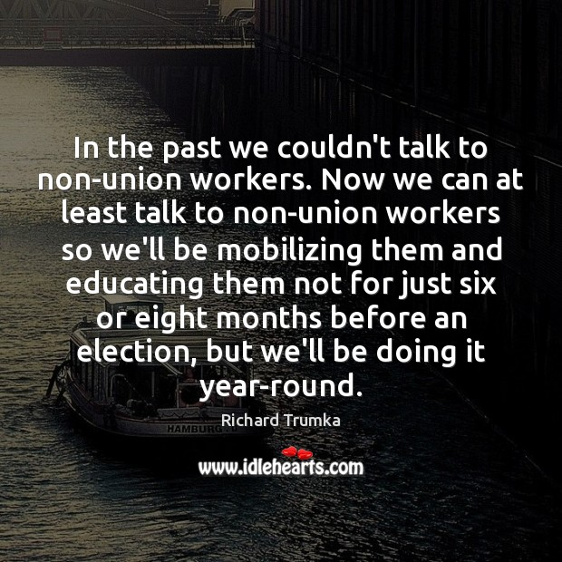 In the past we couldn't talk to non-union workers. Now we can Richard Trumka Picture Quote