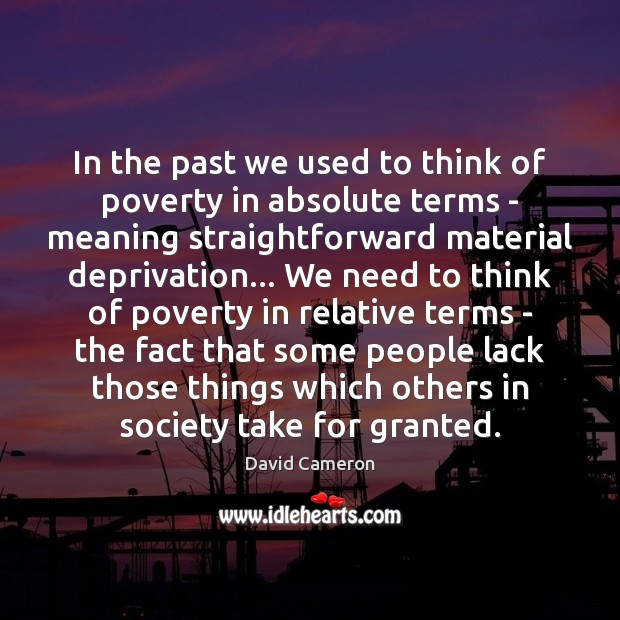 In the past we used to think of poverty in absolute terms David Cameron Picture Quote