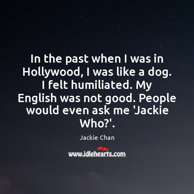 Jackie Chan Picture Quote image saying: In the past when I was in Hollywood, I was like a
