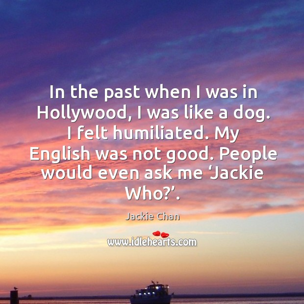 In the past when I was in hollywood, I was like a dog. I felt humiliated. My english was not good. Image