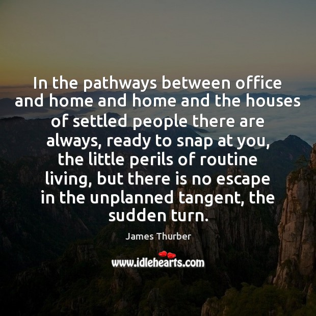 In the pathways between office and home and home and the houses James Thurber Picture Quote
