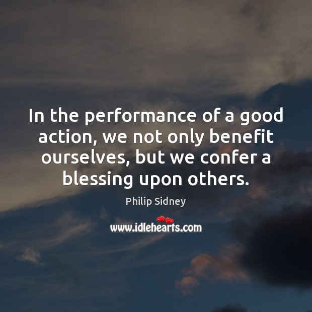 In the performance of a good action, we not only benefit ourselves, Philip Sidney Picture Quote