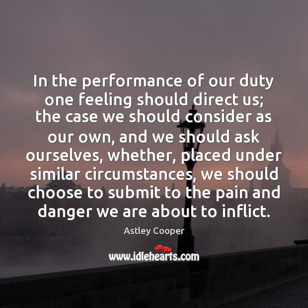 In the performance of our duty one feeling should direct us; the Image