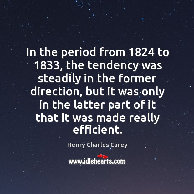 In the period from 1824 to 1833, the tendency was steadily in the former direction Henry Charles Carey Picture Quote