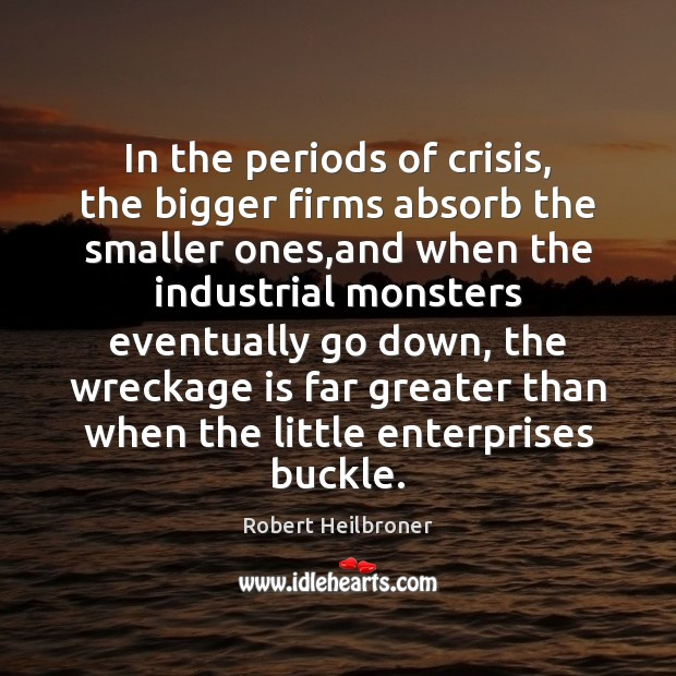 In the periods of crisis, the bigger firms absorb the smaller ones, Image