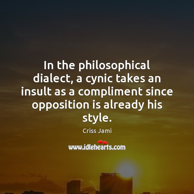 In the philosophical dialect, a cynic takes an insult as a compliment Criss Jami Picture Quote