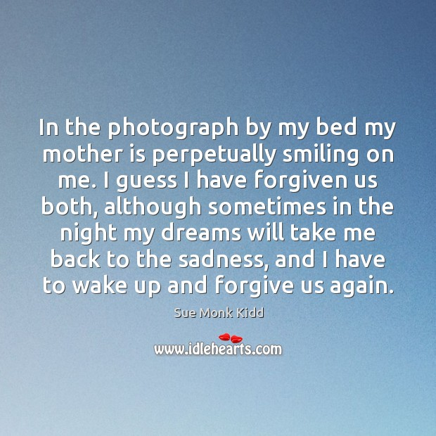 In the photograph by my bed my mother is perpetually smiling on Mother Quotes Image