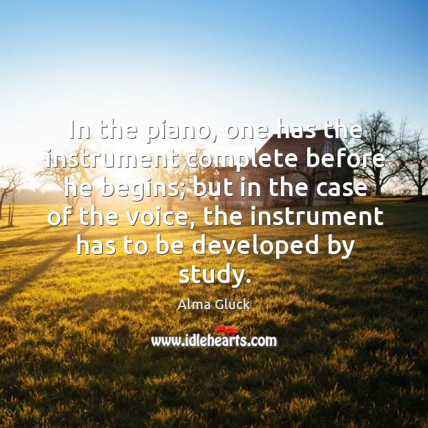 In the piano, one has the instrument complete before he begins; but in the case of the voice Image